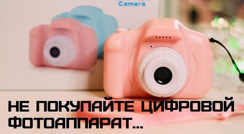Не покупайте цифровой фотоаппарат…
