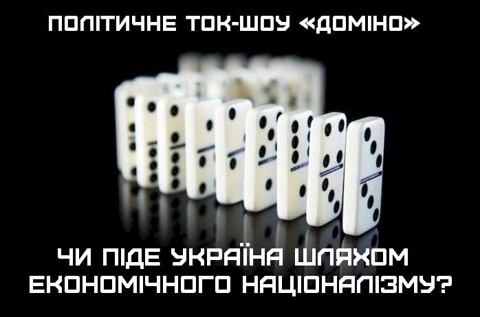 «Чи піде Україна шляхом економічного націоналізму?» (політичне ток-шоу «Доміно») (ВІДЕО)