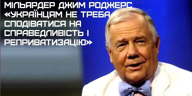 Мільярдер Джим Роджерс: «Українцям не треба сподіватися на справедливість і реприватизацію»