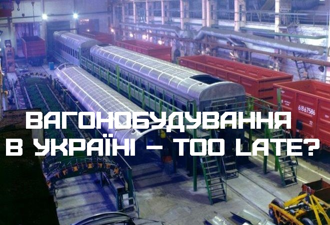Вагонобудування в Україні – too late?