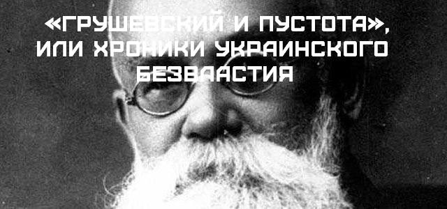 «Грушевский и пустота», или Хроники украинского безвластия