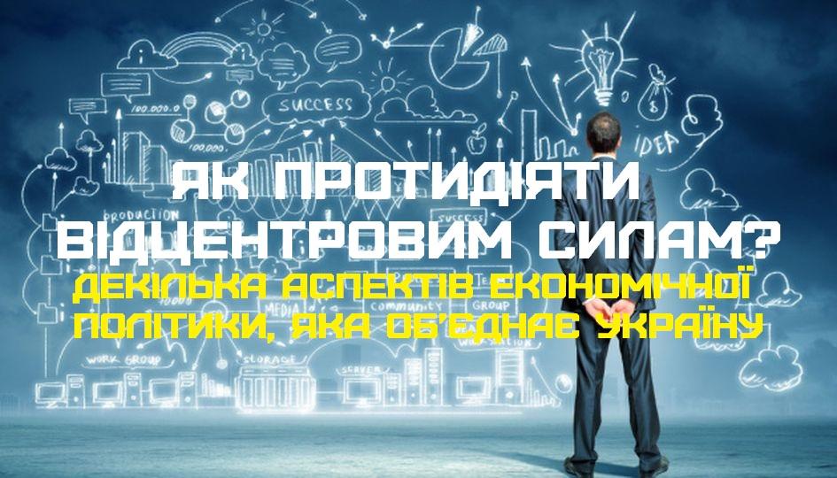 Як протидіяти відцентровим силам? Декілька аспектів економічної політики, яка об'єднає Україну